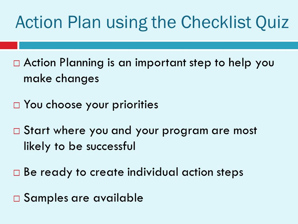 Action Planning is an important step to help you make changes You choose your priorities Start where you and your program are most likely to be successful Be ready to create individual action steps Samples are available Action Plan using the Checklist Quiz