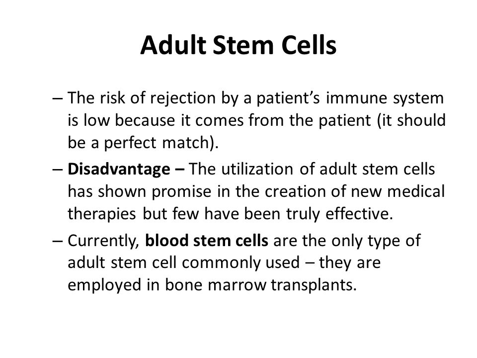 Adult Stem Cells – The risk of rejection by a patients immune system is low because it comes from the patient (it should be a perfect match). – Disadv