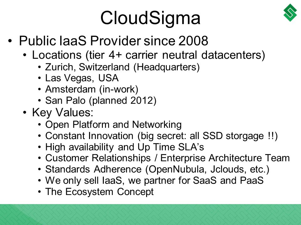 CloudSigma Public IaaS Provider since 2008 Locations (tier 4+ carrier neutral datacenters) Zurich, Switzerland (Headquarters) Las Vegas, USA Amsterdam (in-work) San Palo (planned 2012) Key Values: Open Platform and Networking Constant Innovation (big secret: all SSD storgage !!) High availability and Up Time SLAs Customer Relationships / Enterprise Architecture Team Standards Adherence (OpenNubula, Jclouds, etc.) We only sell IaaS, we partner for SaaS and PaaS The Ecosystem Concept