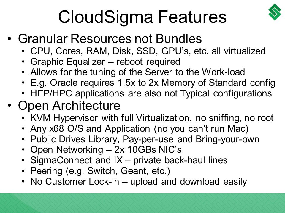 CloudSigma Features Granular Resources not Bundles CPU, Cores, RAM, Disk, SSD, GPUs, etc. all virtualized Graphic Equalizer – reboot required Allows f