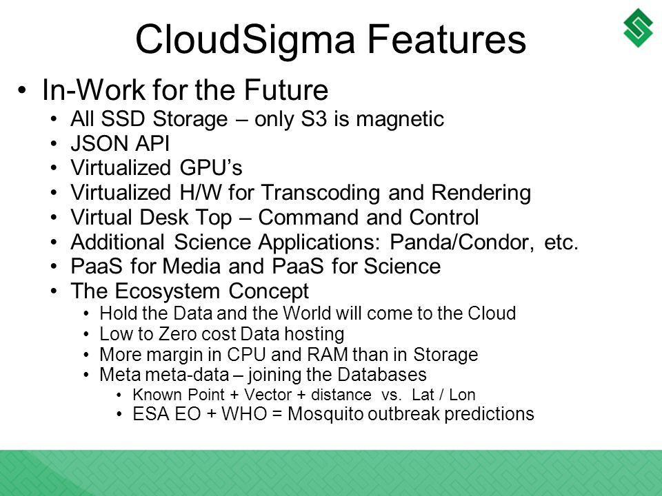 CloudSigma Features In-Work for the Future All SSD Storage – only S3 is magnetic JSON API Virtualized GPUs Virtualized H/W for Transcoding and Rendering Virtual Desk Top – Command and Control Additional Science Applications: Panda/Condor, etc.