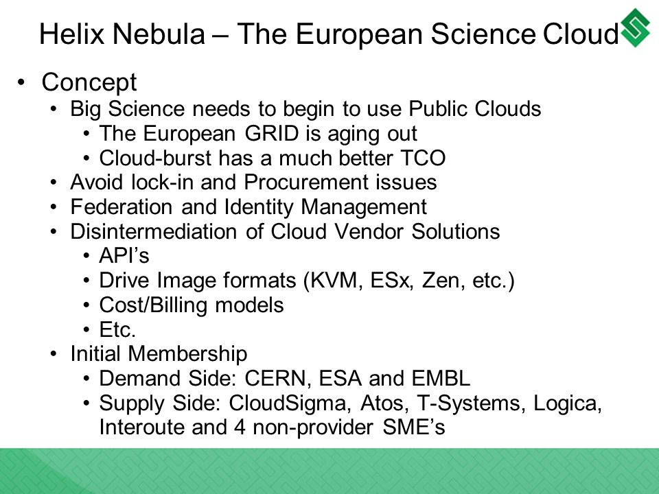 Helix Nebula – The European Science Cloud Concept Big Science needs to begin to use Public Clouds The European GRID is aging out Cloud-burst has a much better TCO Avoid lock-in and Procurement issues Federation and Identity Management Disintermediation of Cloud Vendor Solutions APIs Drive Image formats (KVM, ESx, Zen, etc.) Cost/Billing models Etc.
