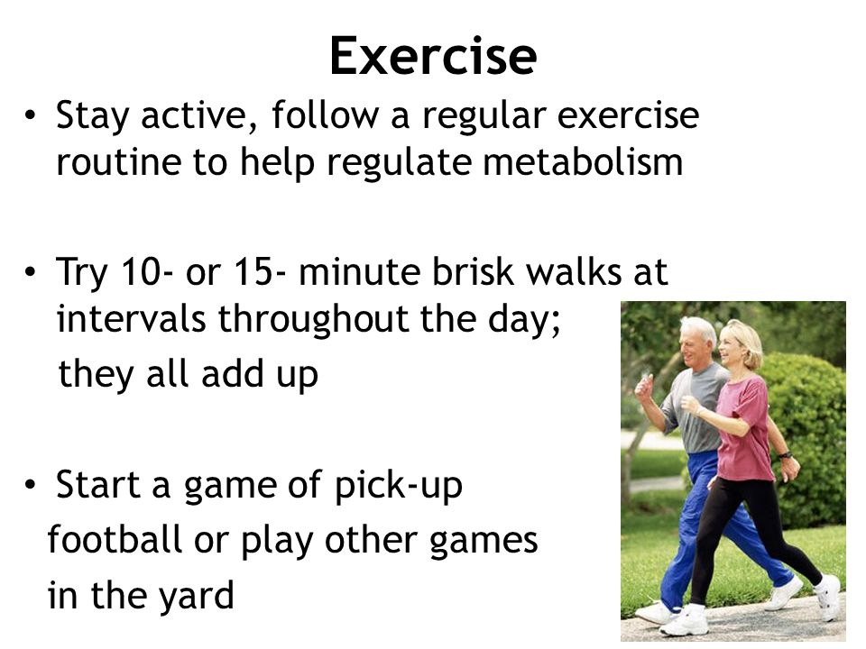 Exercise Stay active, follow a regular exercise routine to help regulate metabolism Try 10- or 15- minute brisk walks at intervals throughout the day;