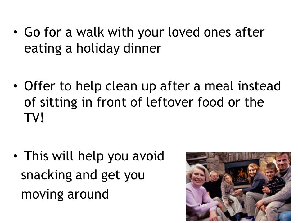 Go for a walk with your loved ones after eating a holiday dinner Offer to help clean up after a meal instead of sitting in front of leftover food or t