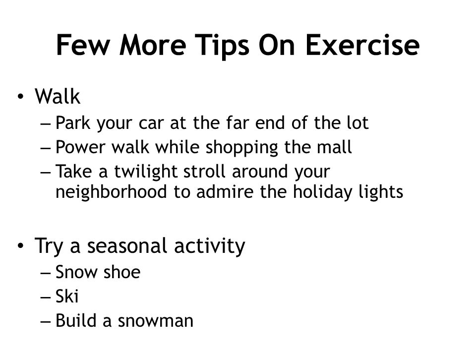 Few More Tips On Exercise Walk – Park your car at the far end of the lot – Power walk while shopping the mall – Take a twilight stroll around your nei