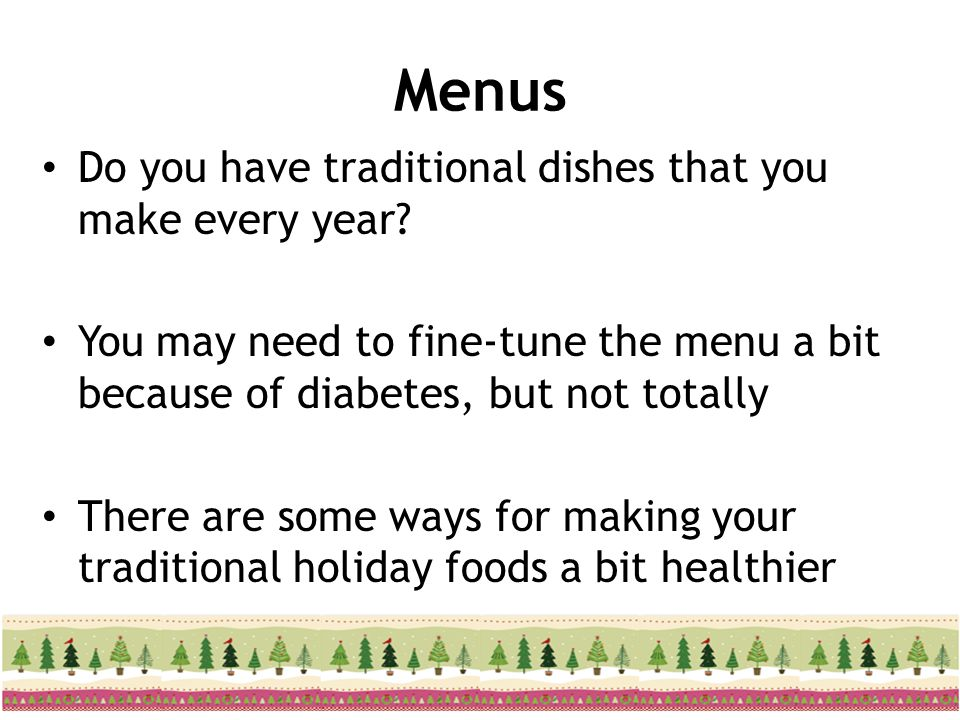 Menus Do you have traditional dishes that you make every year? You may need to fine-tune the menu a bit because of diabetes, but not totally There are