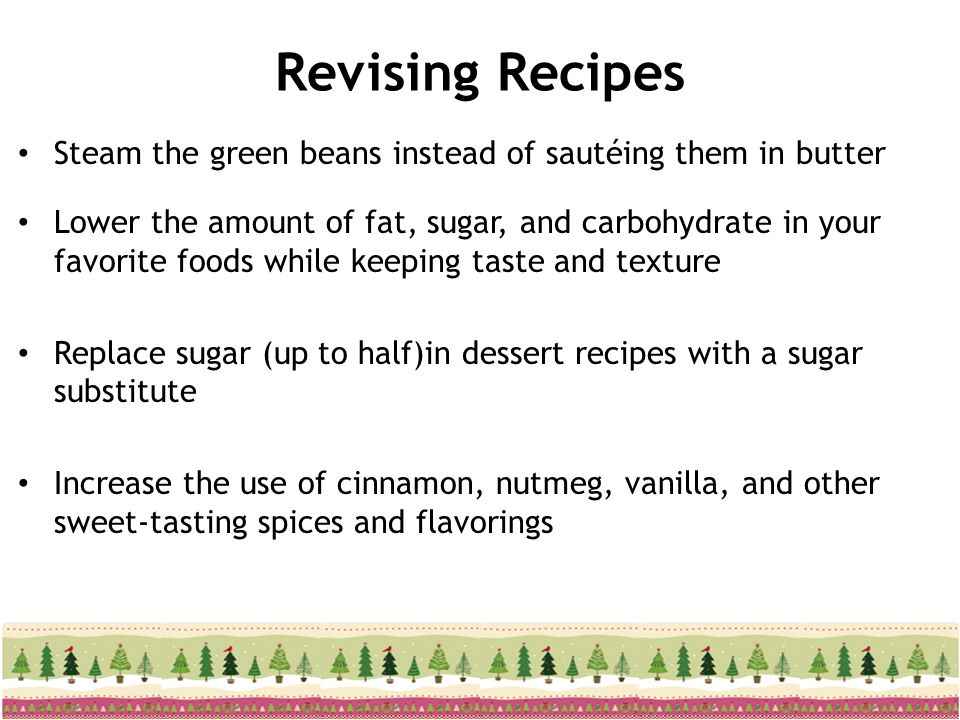 Revising Recipes Steam the green beans instead of sautéing them in butter Lower the amount of fat, sugar, and carbohydrate in your favorite foods whil