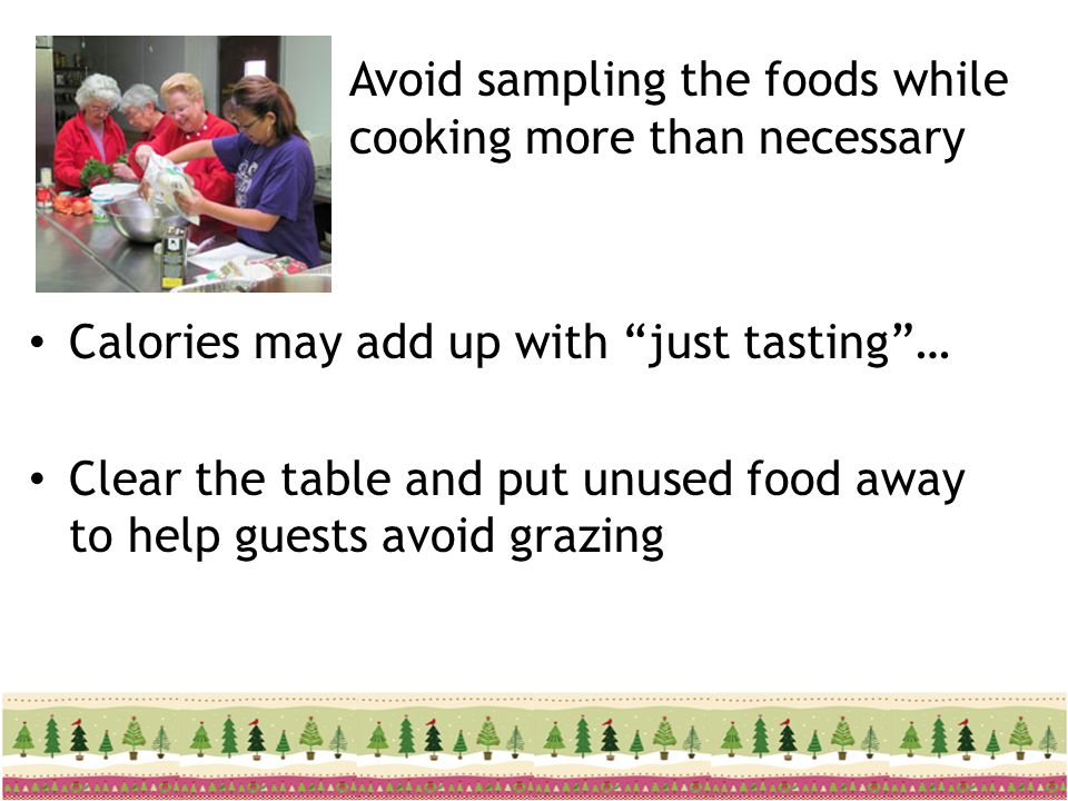 Avoid sampling the foods while cooking more than necessary Calories may add up with just tasting… Clear the table and put unused food away to help gue