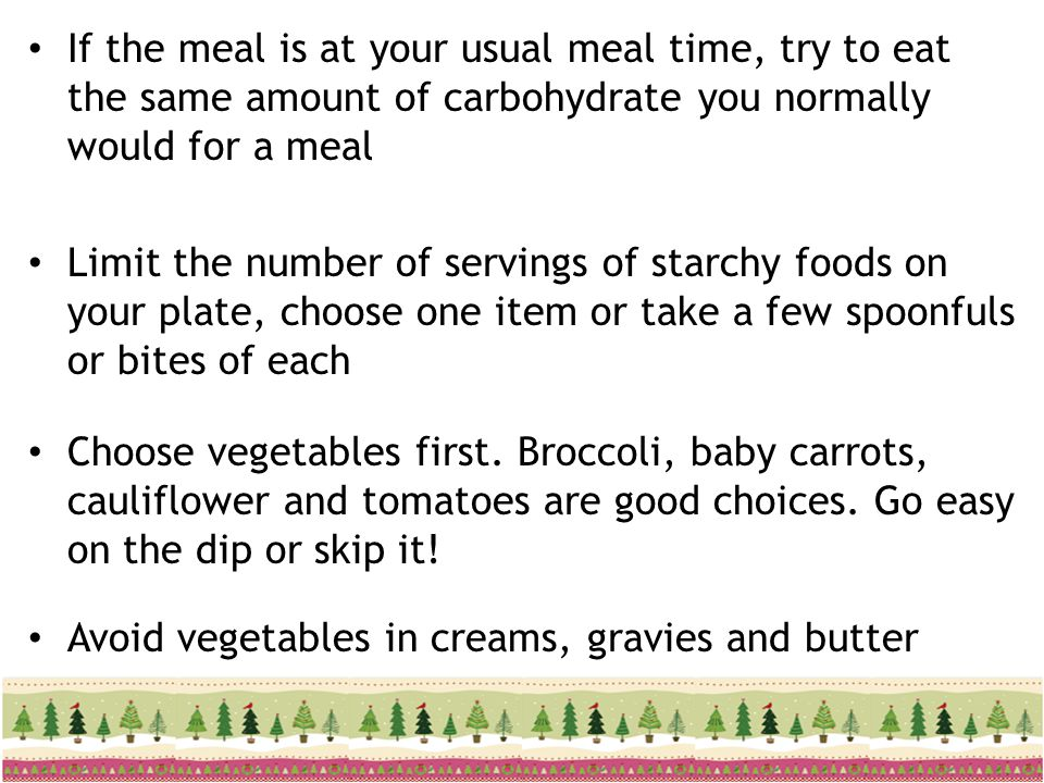 If the meal is at your usual meal time, try to eat the same amount of carbohydrate you normally would for a meal Limit the number of servings of starc