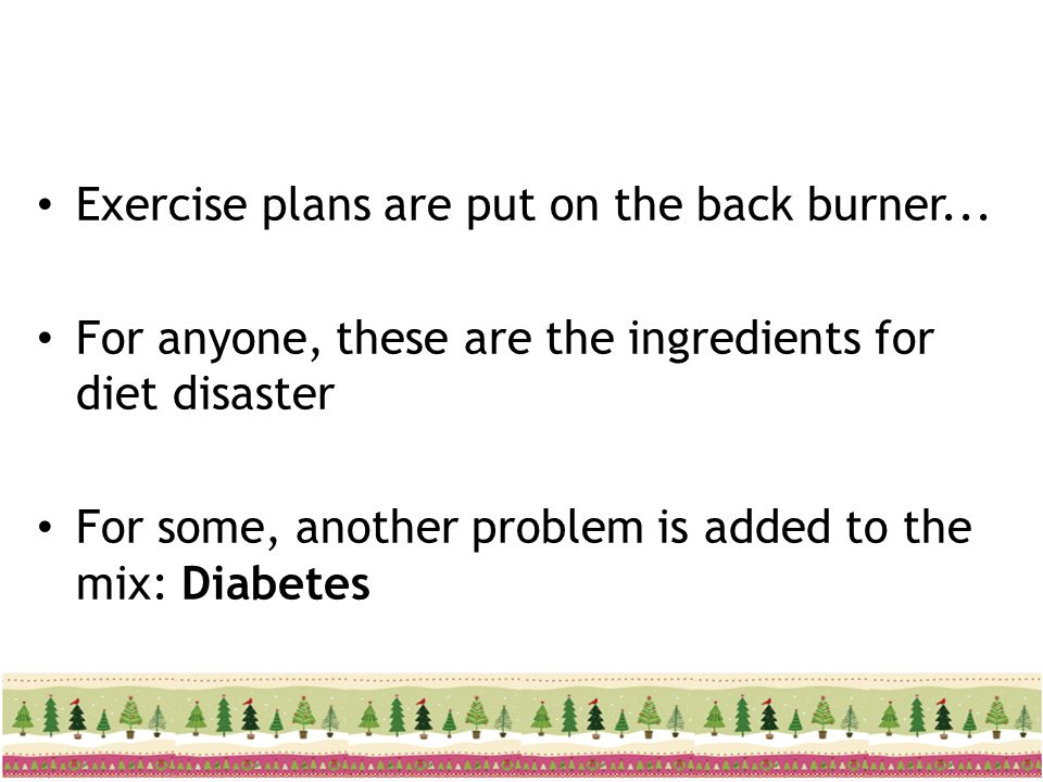 Exercise plans are put on the back burner... For anyone, these are the ingredients for diet disaster For some, another problem is added to the mix: Di
