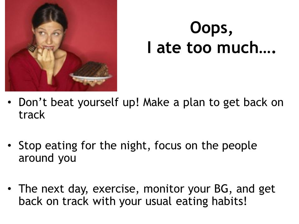 Oops, I ate too much…. Dont beat yourself up! Make a plan to get back on track Stop eating for the night, focus on the people around you The next day,