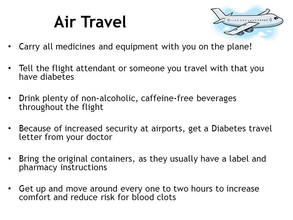 Air Travel Carry all medicines and equipment with you on the plane! Tell the flight attendant or someone you travel with that you have diabetes Drink
