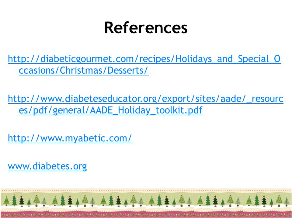 References http://diabeticgourmet.com/recipes/Holidays_and_Special_O ccasions/Christmas/Desserts/ http://www.diabeteseducator.org/export/sites/aade/_r