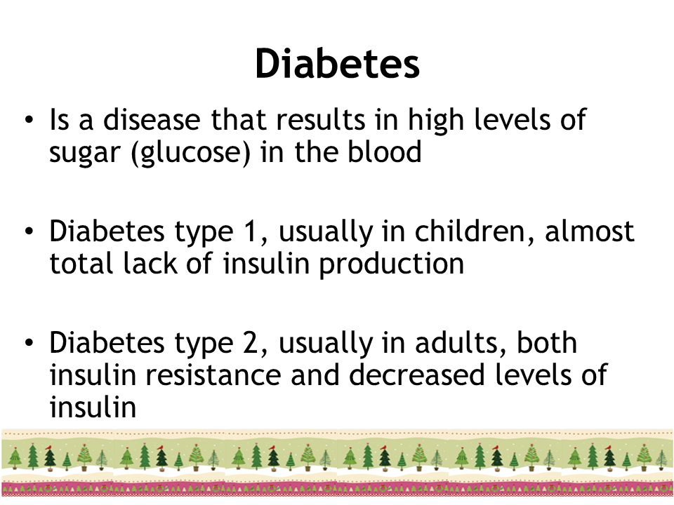 Diabetes Is a disease that results in high levels of sugar (glucose) in the blood Diabetes type 1, usually in children, almost total lack of insulin p