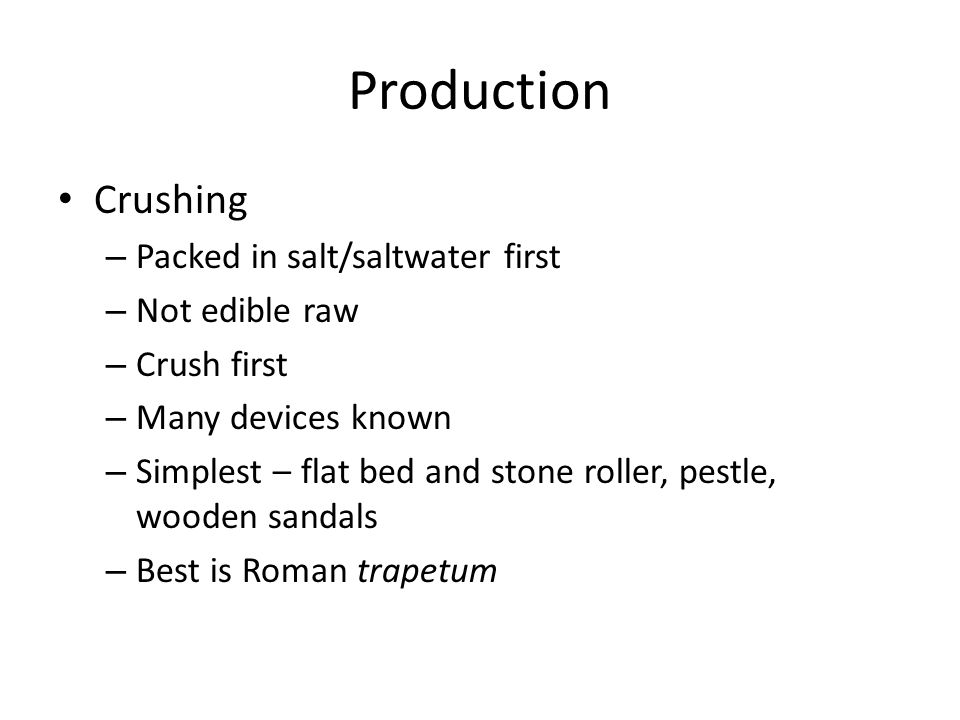 Production Crushing – Packed in salt/saltwater first – Not edible raw – Crush first – Many devices known – Simplest – flat bed and stone roller, pestle, wooden sandals – Best is Roman trapetum