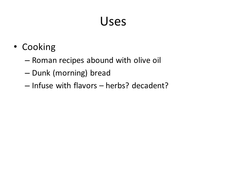 Uses Cooking – Roman recipes abound with olive oil – Dunk (morning) bread – Infuse with flavors – herbs.