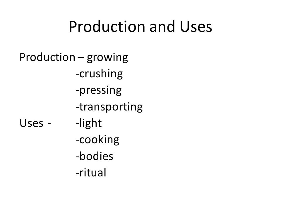 Production and Uses Production – growing -crushing -pressing -transporting Uses - -light -cooking -bodies -ritual