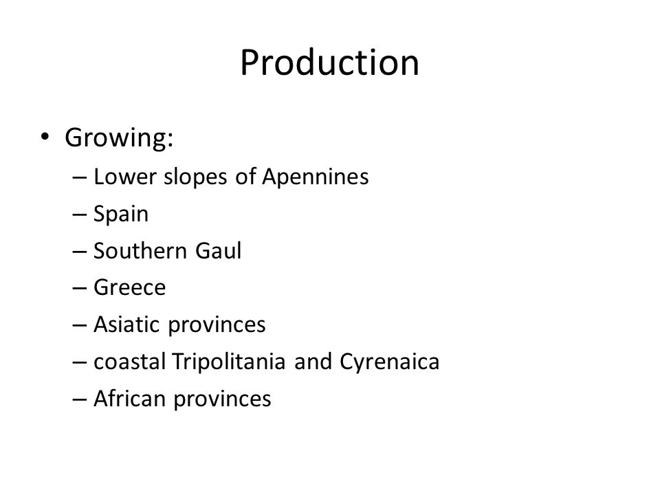 Production Growing: – Lower slopes of Apennines – Spain – Southern Gaul – Greece – Asiatic provinces – coastal Tripolitania and Cyrenaica – African provinces