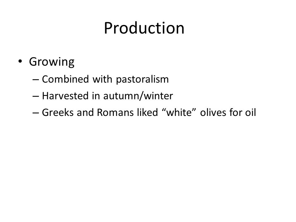 Production Growing – Combined with pastoralism – Harvested in autumn/winter – Greeks and Romans liked white olives for oil