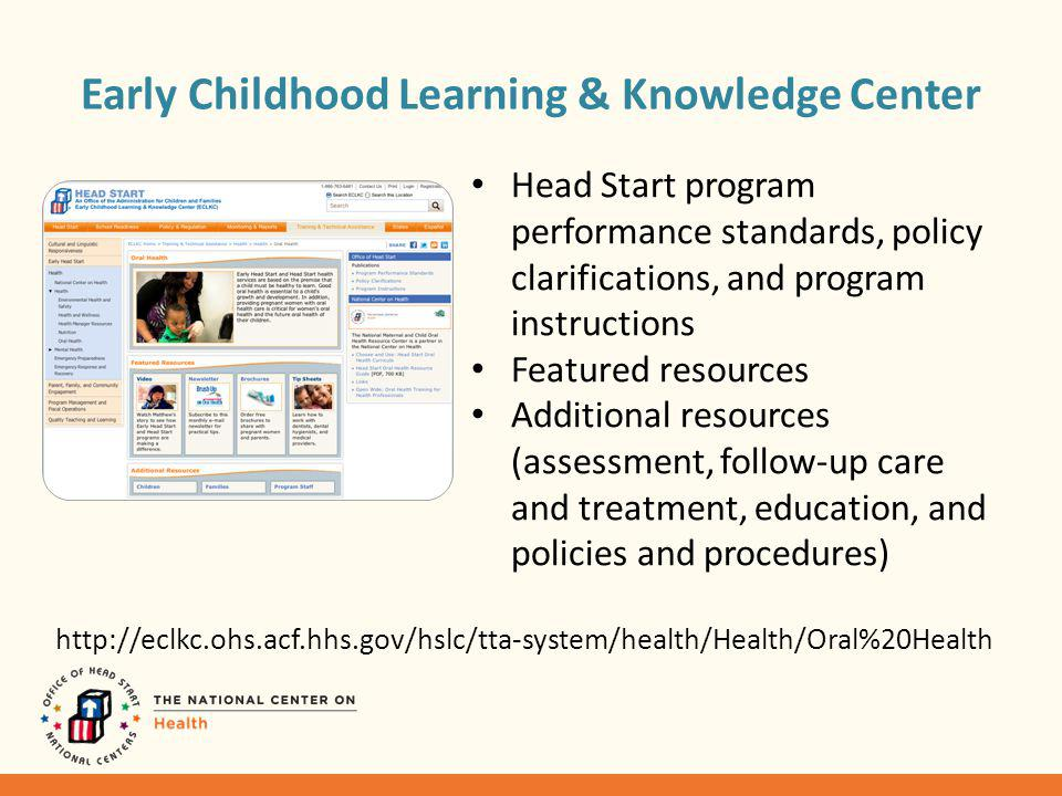 Early Childhood Learning & Knowledge Center Head Start program performance standards, policy clarifications, and program instructions Featured resources Additional resources (assessment, follow-up care and treatment, education, and policies and procedures) http://eclkc.ohs.acf.hhs.gov/hslc/tta-system/health/Health/Oral%20Health