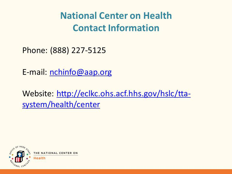 National Center on Health Contact Information Phone: (888) 227-5125 E-mail: nchinfo@aap.orgnchinfo@aap.org Website: http://eclkc.ohs.acf.hhs.gov/hslc/tta- system/health/centerhttp://eclkc.ohs.acf.hhs.gov/hslc/tta- system/health/center