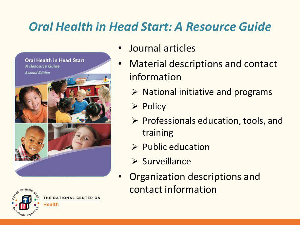 Oral Health in Head Start: A Resource Guide Journal articles Material descriptions and contact information National initiative and programs Policy Professionals education, tools, and training Public education Surveillance Organization descriptions and contact information