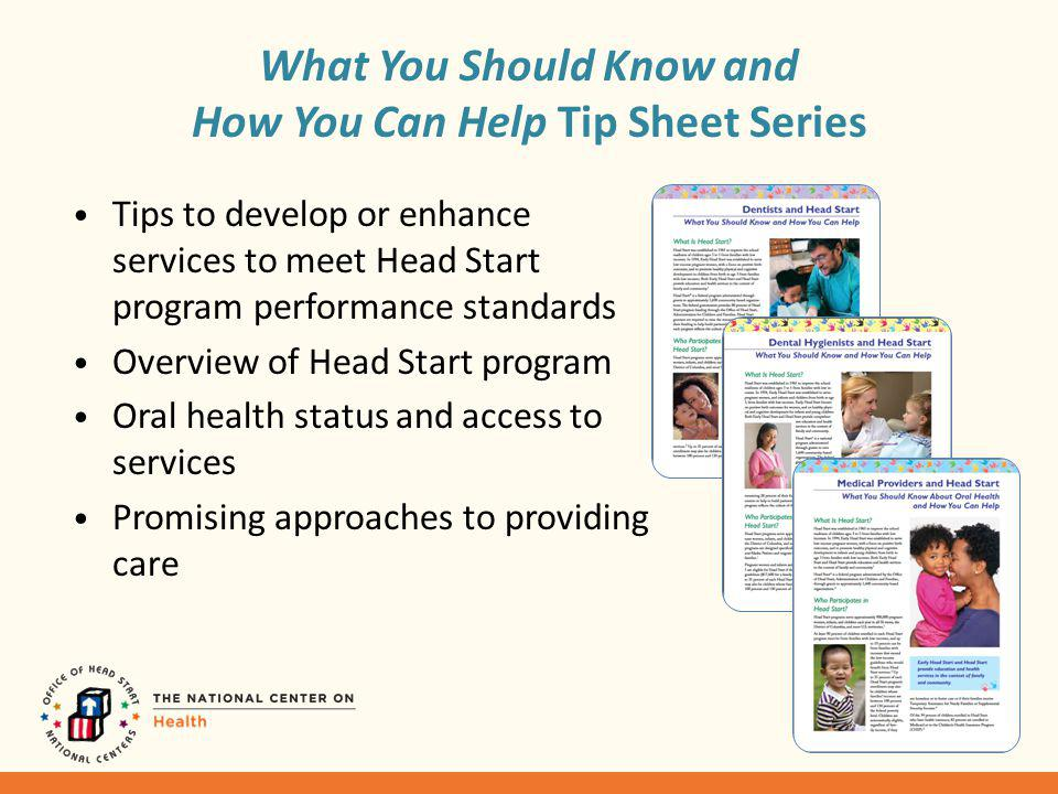Tips to develop or enhance services to meet Head Start program performance standards Overview of Head Start program Oral health status and access to services Promising approaches to providing care What You Should Know and How You Can Help Tip Sheet Series