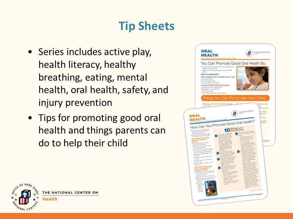 Tip Sheets Series includes active play, health literacy, healthy breathing, eating, mental health, oral health, safety, and injury prevention Tips for promoting good oral health and things parents can do to help their child