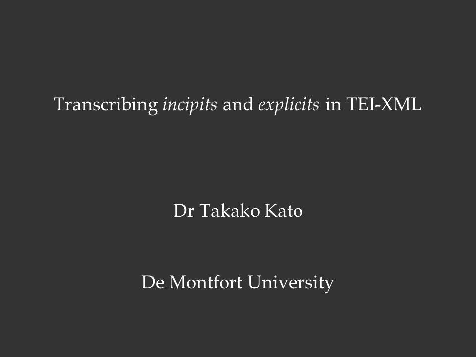 Transcribing incipits and explicits in TEI-XML Dr Takako Kato De Montfort University Takako Kato