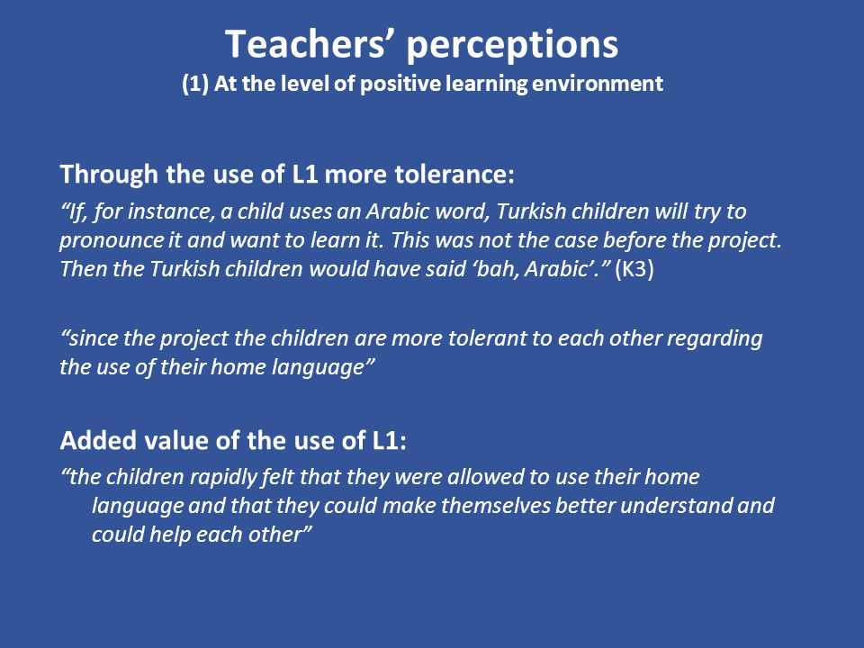 Teachers perceptions (1) At the level of positive learning environment Through the use of L1 more tolerance: If, for instance, a child uses an Arabic