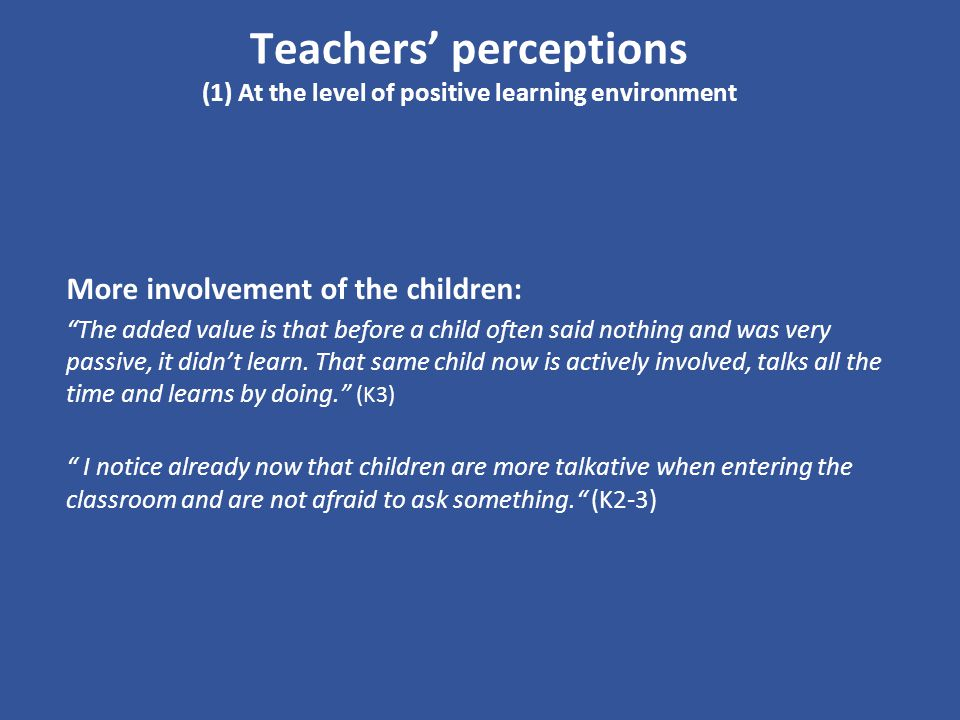 Teachers perceptions (1) At the level of positive learning environment More involvement of the children: The added value is that before a child often