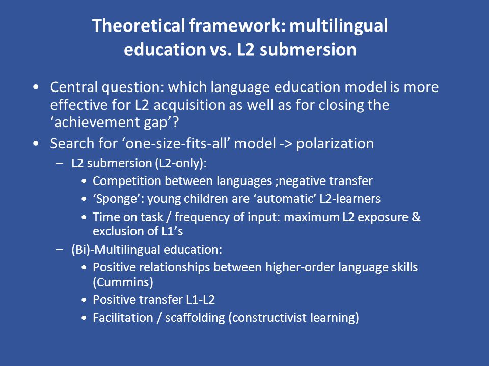 Theoretical framework: multilingual education vs. L2 submersion Central question: which language education model is more effective for L2 acquisition