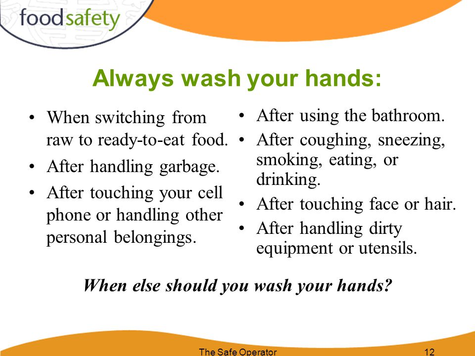 Always wash your hands: When switching from raw to ready-to-eat food. After handling garbage. After touching your cell phone or handling other persona
