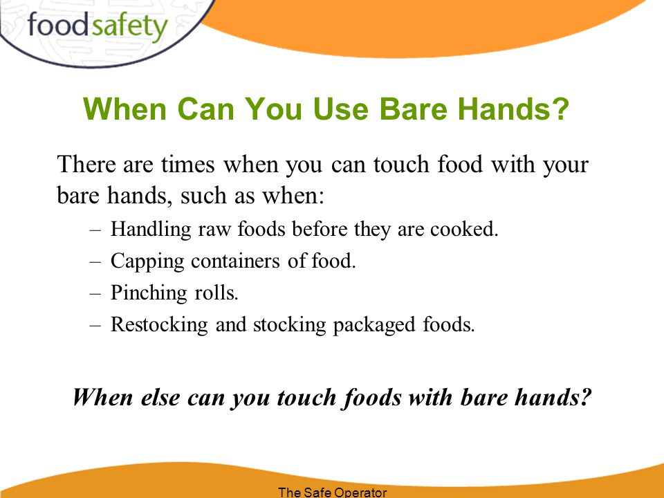 When Can You Use Bare Hands? There are times when you can touch food with your bare hands, such as when: –Handling raw foods before they are cooked. –