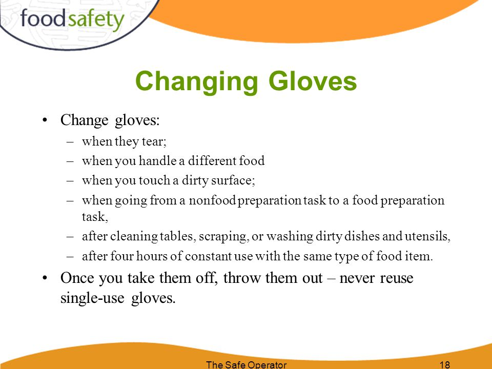 Changing Gloves Change gloves: –when they tear; –when you handle a different food –when you touch a dirty surface; –when going from a nonfood preparat