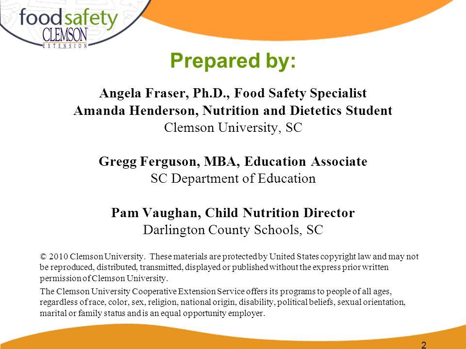 Prepared by: Angela Fraser, Ph.D., Food Safety Specialist Amanda Henderson, Nutrition and Dietetics Student Clemson University, SC Gregg Ferguson, MBA
