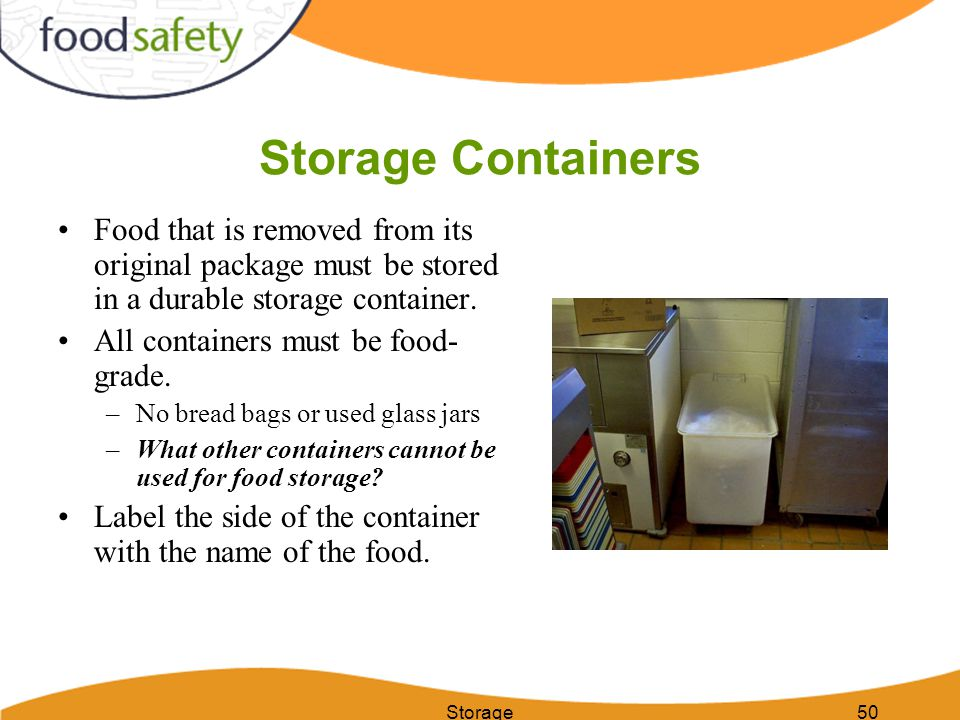 Storage50 Storage Containers Food that is removed from its original package must be stored in a durable storage container. All containers must be food