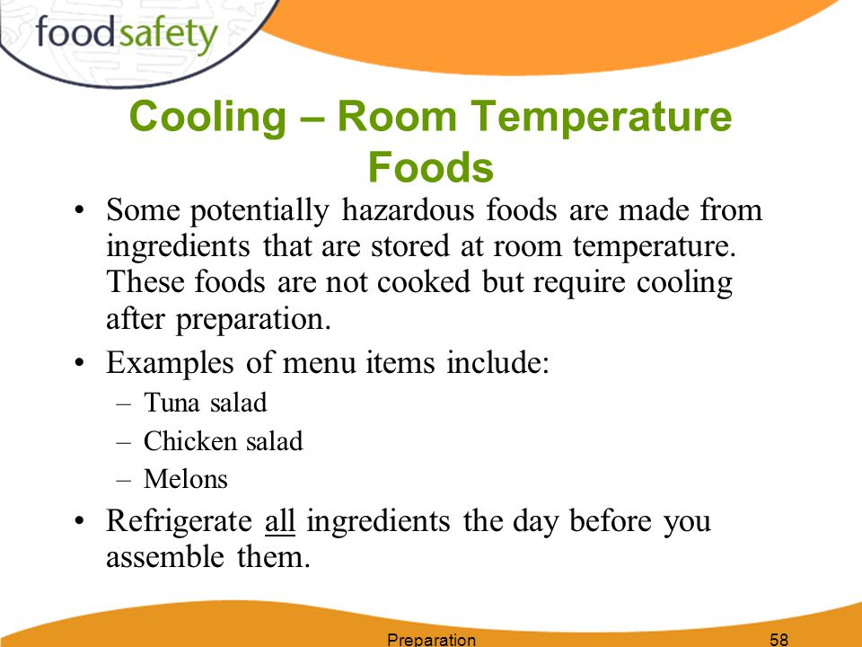 Cooling – Room Temperature Foods Preparation58 Some potentially hazardous foods are made from ingredients that are stored at room temperature. These f