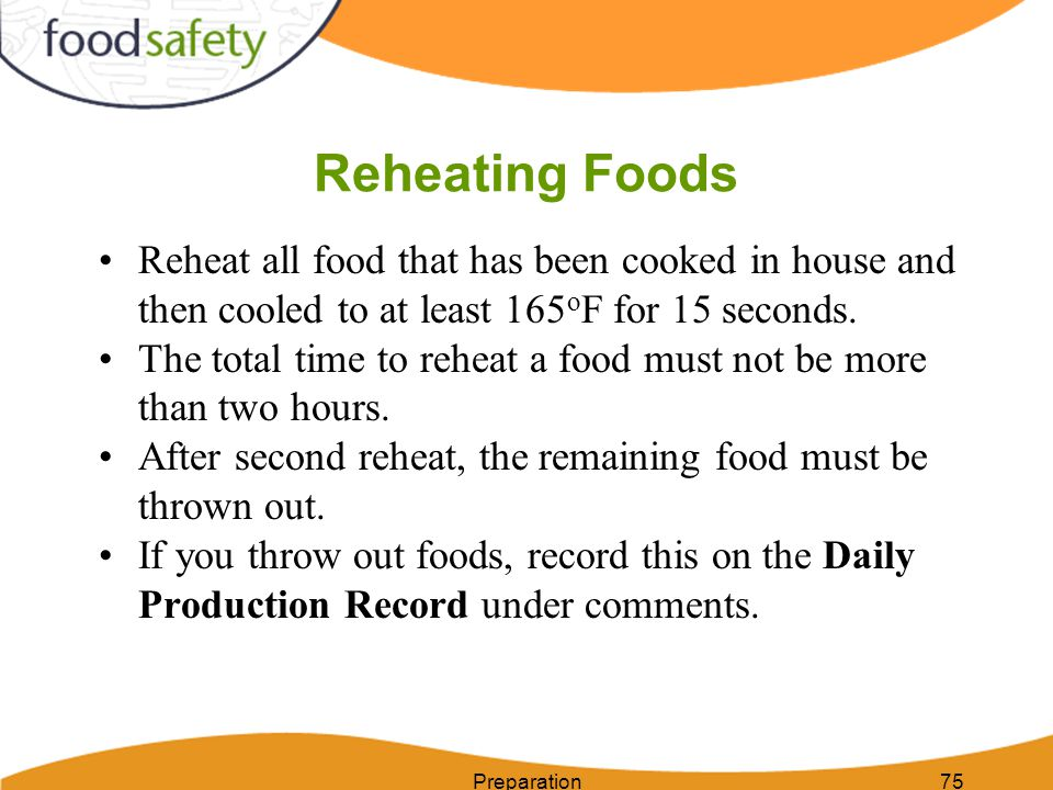 Preparation75 Reheating Foods Reheat all food that has been cooked in house and then cooled to at least 165 o F for 15 seconds. The total time to rehe