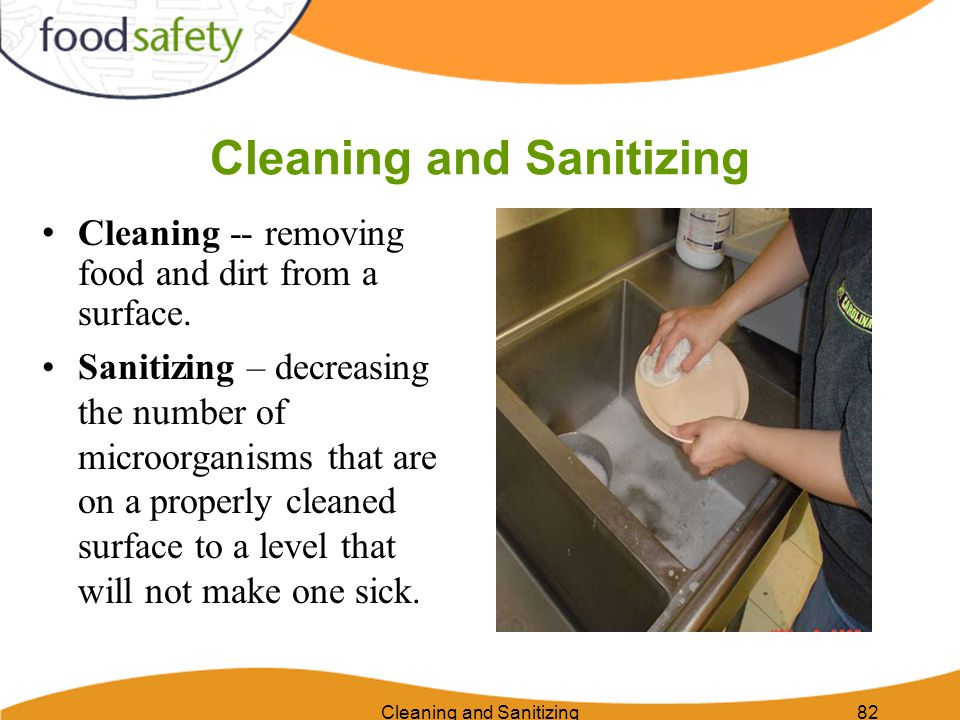 82 Cleaning and Sanitizing Cleaning -- removing food and dirt from a surface. Sanitizing – decreasing the number of microorganisms that are on a prope