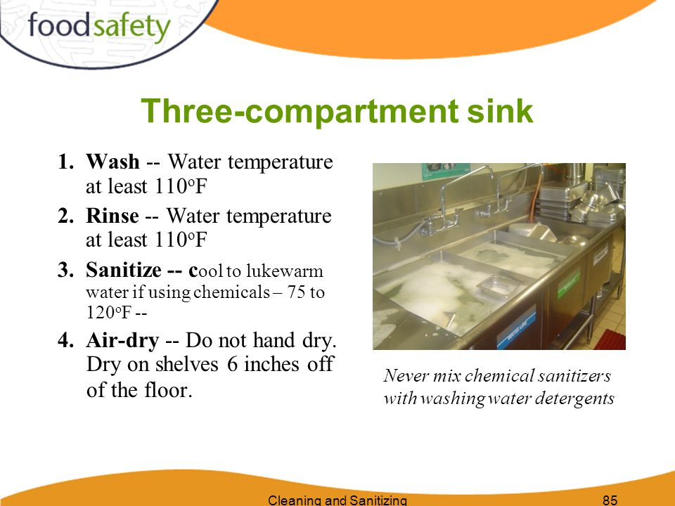 Cleaning and Sanitizing85 Three-compartment sink 1. Wash -- Water temperature at least 110 o F 2.Rinse -- Water temperature at least 110 o F 3.Sanitiz