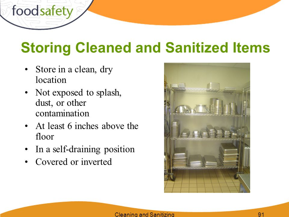 Cleaning and Sanitizing91 Storing Cleaned and Sanitized Items Store in a clean, dry location Not exposed to splash, dust, or other contamination At le