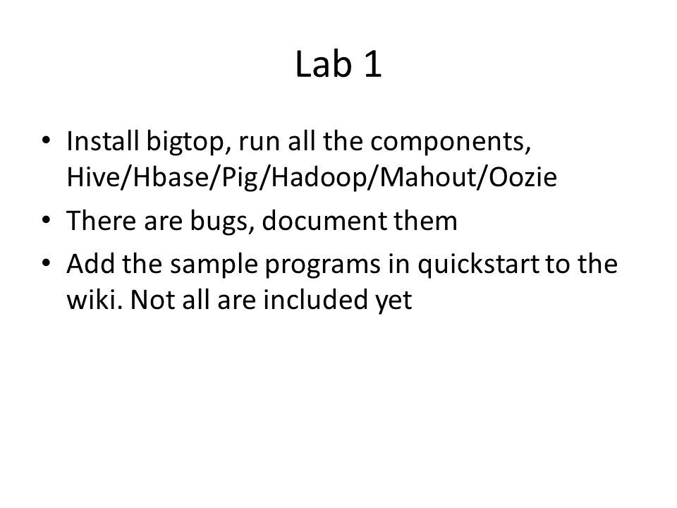 Lab 1 Install bigtop, run all the components, Hive/Hbase/Pig/Hadoop/Mahout/Oozie There are bugs, document them Add the sample programs in quickstart to the wiki.