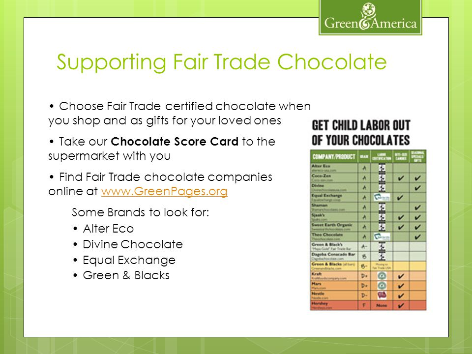 Choose Fair Trade certified chocolate when you shop and as gifts for your loved ones Take our Chocolate Score Card to the supermarket with you Find Fair Trade chocolate companies online at www.GreenPages.orgwww.GreenPages.org Some Brands to look for: Alter Eco Divine Chocolate Equal Exchange Green & Blacks Supporting Fair Trade Chocolate
