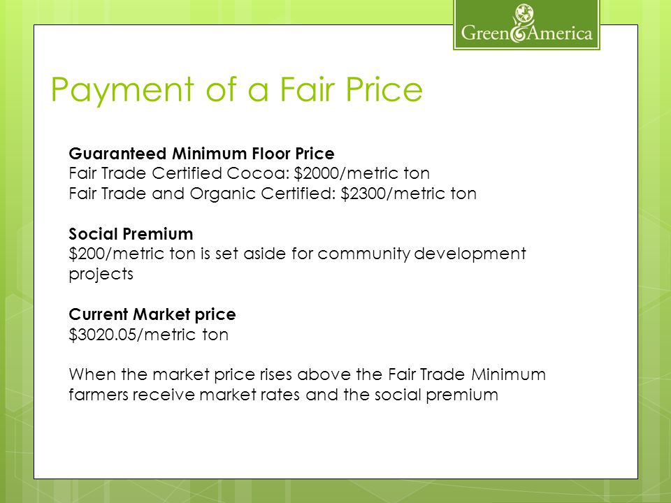 Guaranteed Minimum Floor Price Fair Trade Certified Cocoa: $2000/metric ton Fair Trade and Organic Certified: $2300/metric ton Social Premium $200/metric ton is set aside for community development projects Current Market price $3020.05/metric ton When the market price rises above the Fair Trade Minimum farmers receive market rates and the social premium Payment of a Fair Price