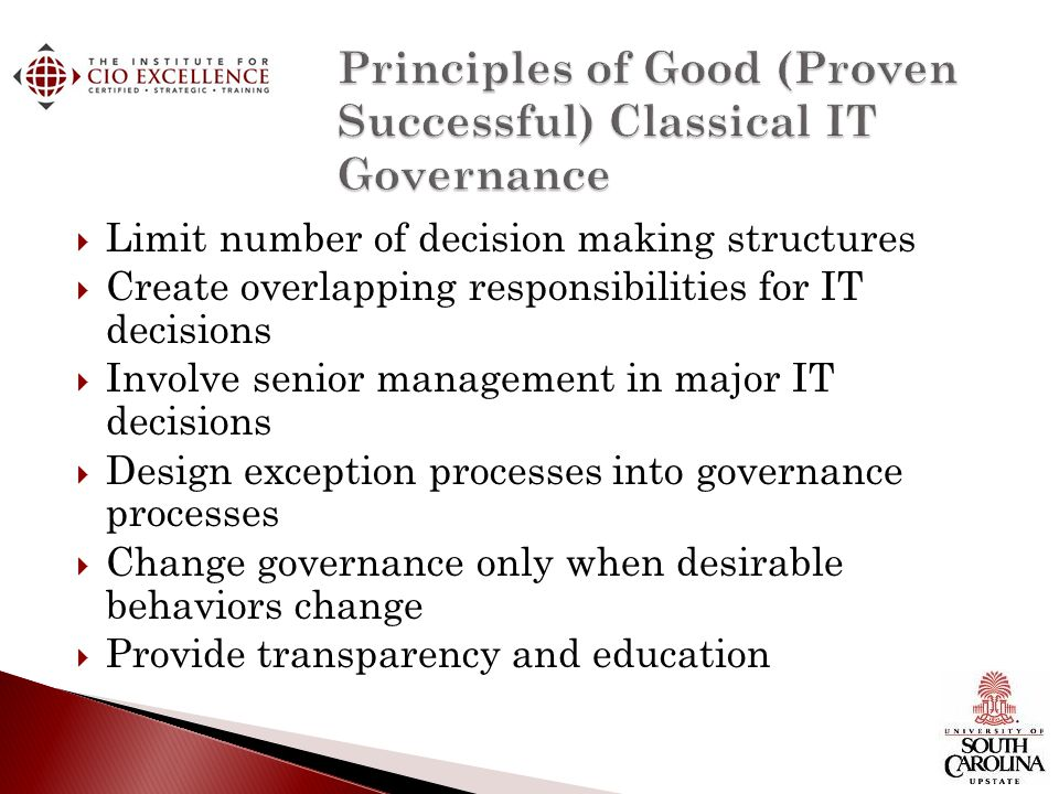 Limit number of decision making structures Create overlapping responsibilities for IT decisions Involve senior management in major IT decisions Design exception processes into governance processes Change governance only when desirable behaviors change Provide transparency and education