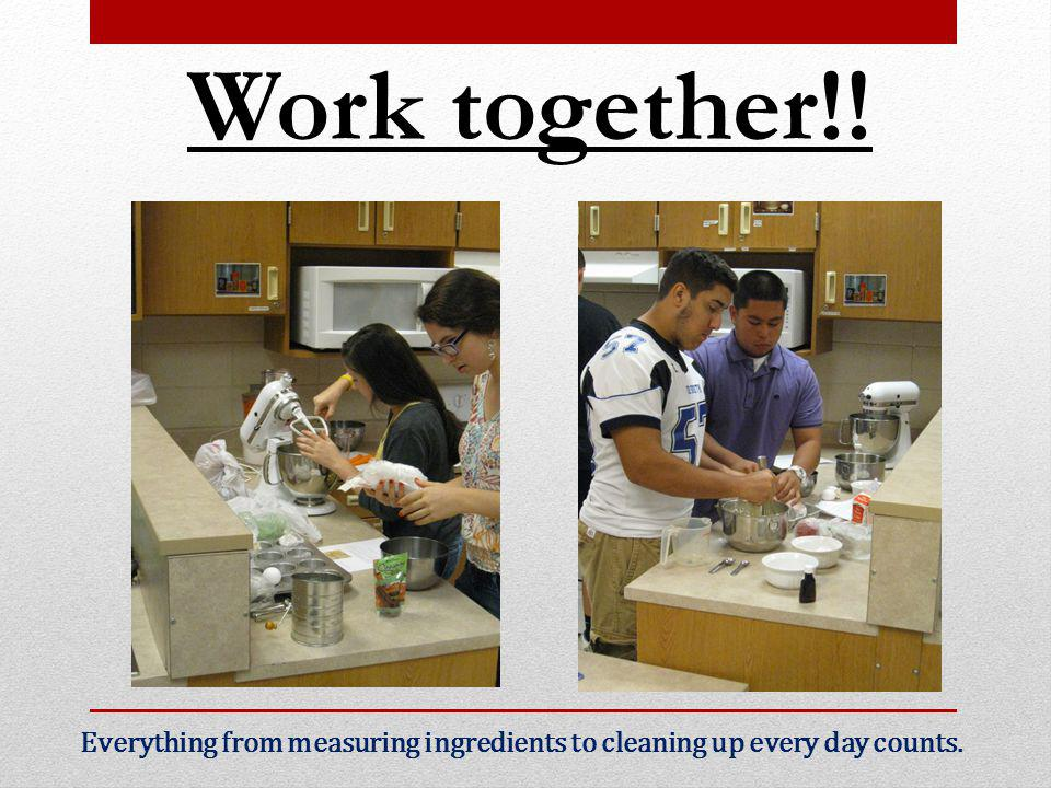 Work together!! Everything from measuring ingredients to cleaning up every day counts.