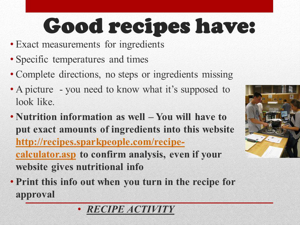 Good recipes have: Exact measurements for ingredients Specific temperatures and times Complete directions, no steps or ingredients missing A picture -