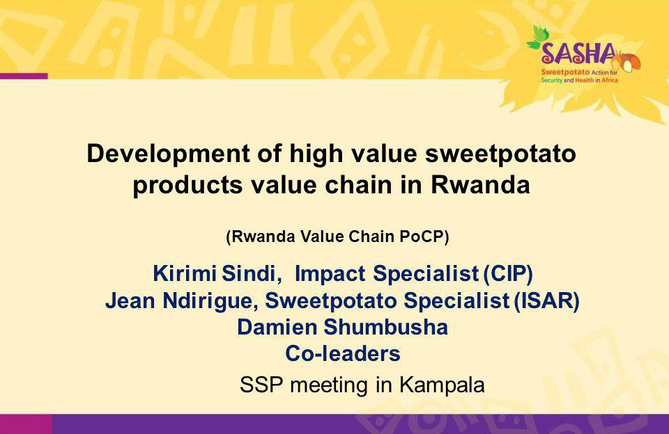 Development of high value sweetpotato products value chain in Rwanda Kirimi Sindi, Impact Specialist (CIP) Jean Ndirigue, Sweetpotato Specialist (ISAR) Damien Shumbusha Co-leaders SSP meeting in Kampala (Rwanda Value Chain PoCP)