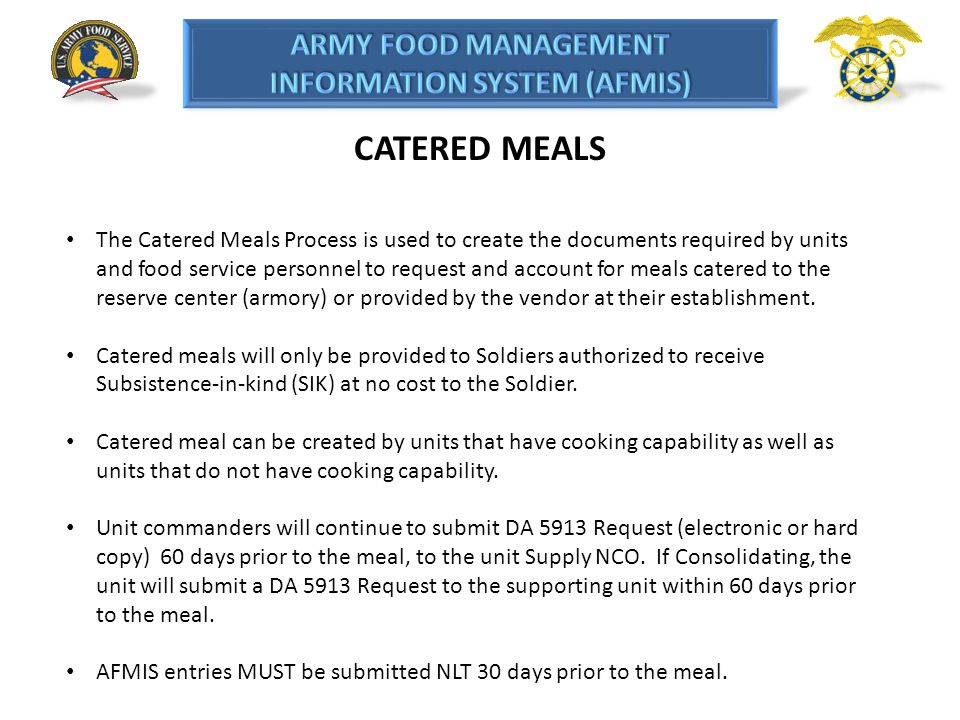 CATERED MEALS The Catered Meals Process is used to create the documents required by units and food service personnel to request and account for meals